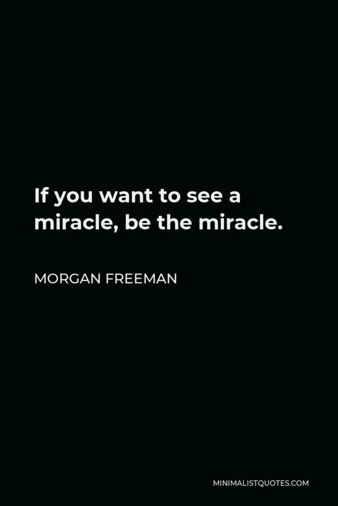 Morgan Freeman Quote - If you want to see a miracle, be the miracle.