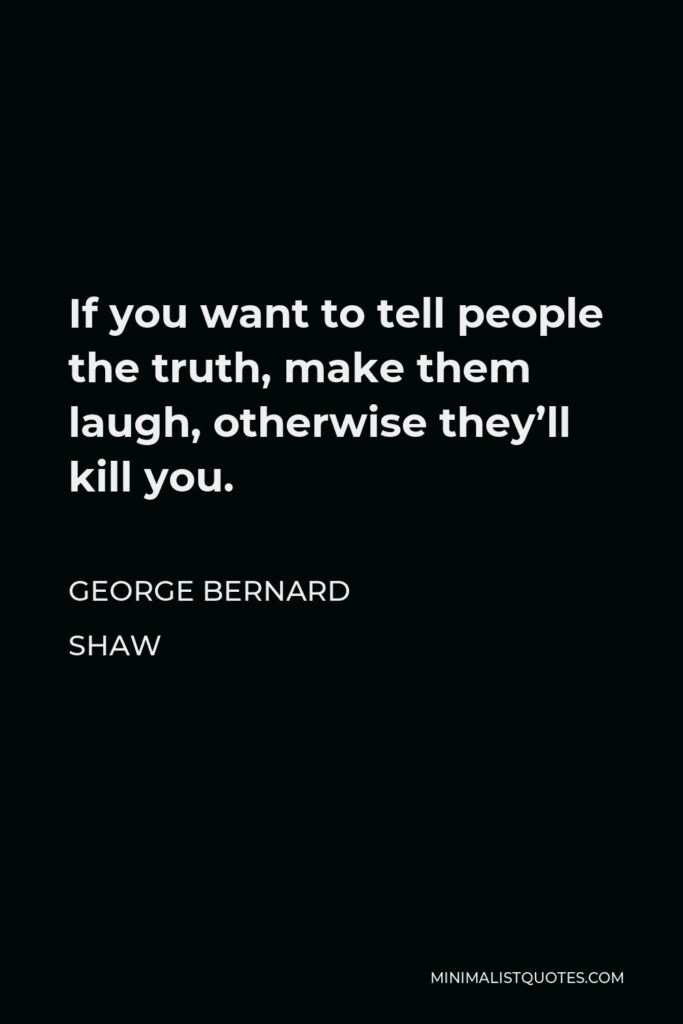 George Bernard Shaw Quote - If you want to tell people the truth, make them laugh, otherwise they'll kill you.