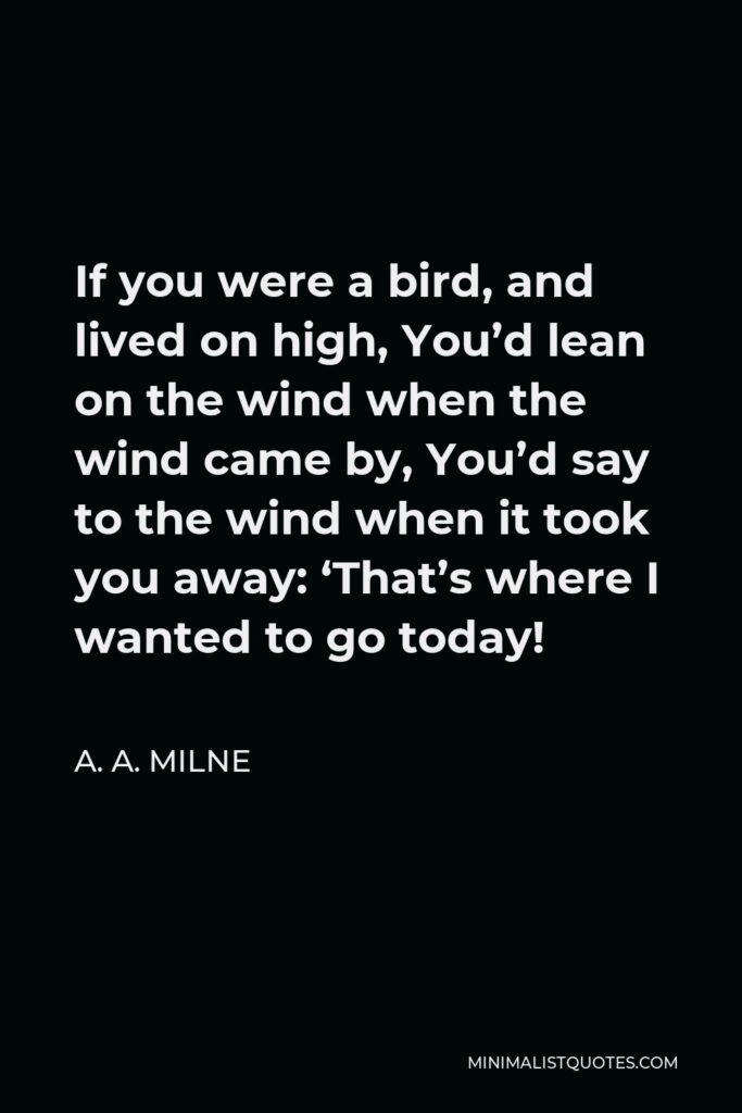 A. A. Milne Quote - If you were a bird, and lived on high, You'd lean on the wind when the wind came by, You'd say to the wind when it took you away: 'That's where I wanted to go today!