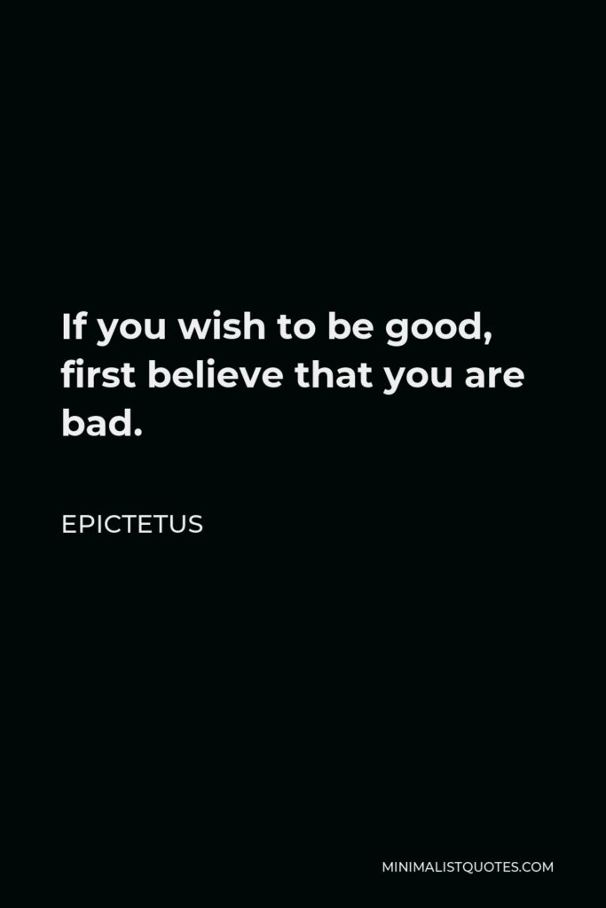 Epictetus Quote - If you wish to be good, first believe that you are bad.