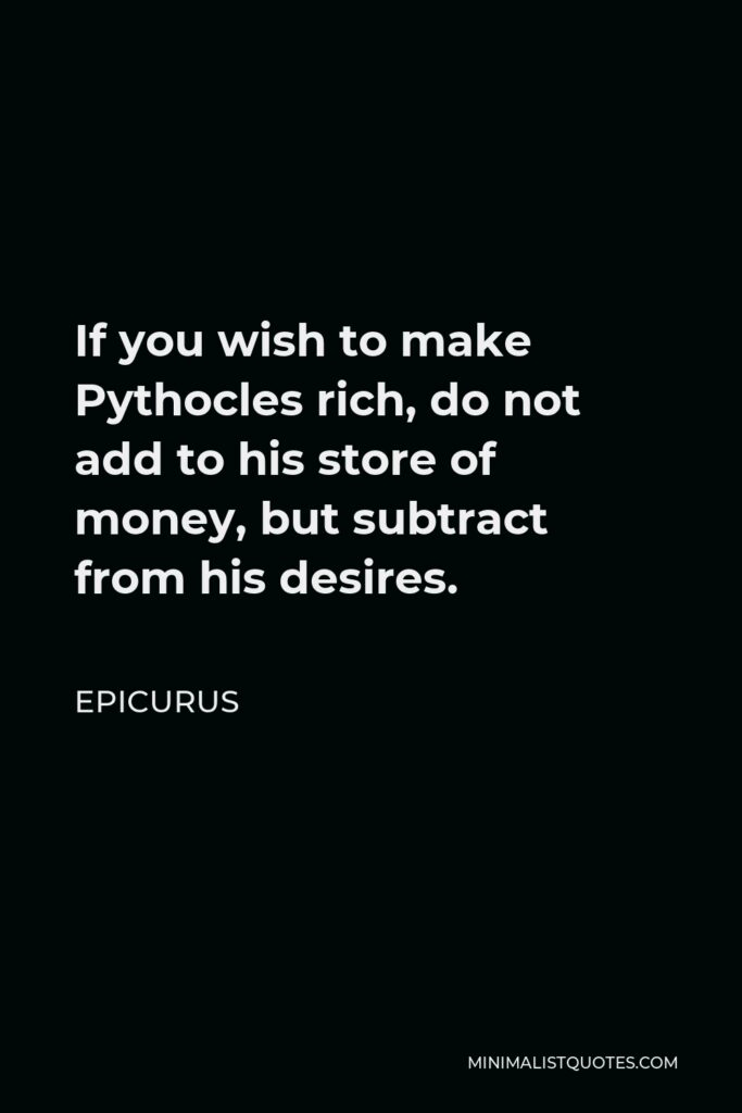 Epicurus Quote - If you wish to make Pythocles rich, do not add to his store of money, but subtract from his desires.