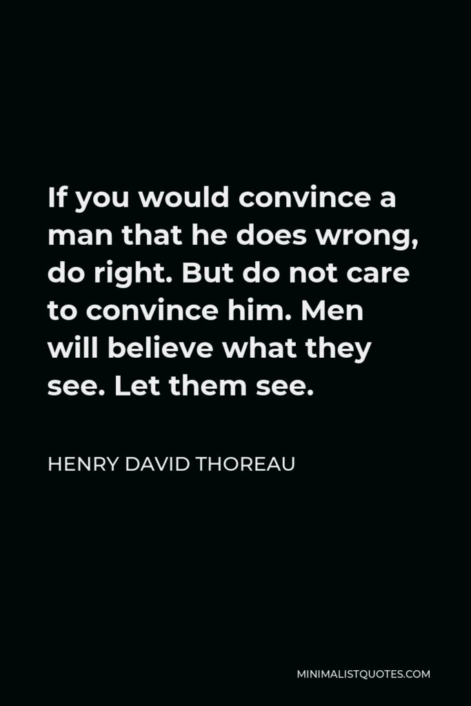 Henry David Thoreau Quote - If you would convince a man that he does wrong, do right. But do not care to convince him. Men will believe what they see. Let them see.
