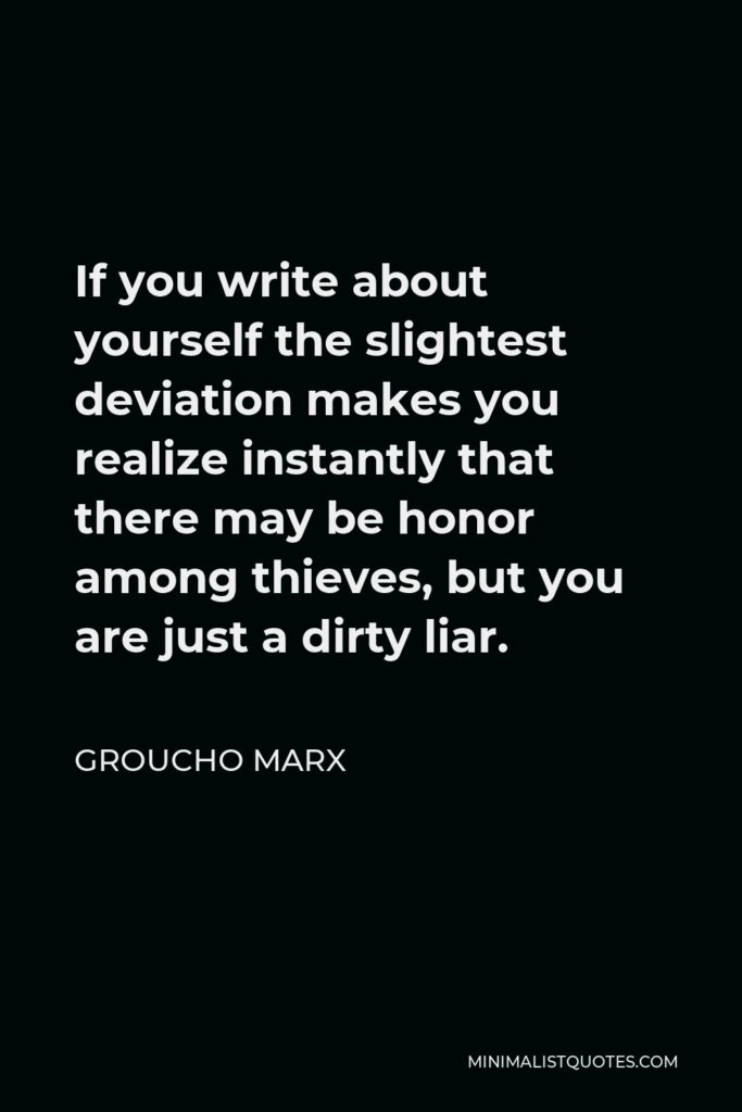 Groucho Marx Quote - If you write about yourself the slightest deviation makes you realize instantly that there may be honor among thieves, but you are just a dirty liar.