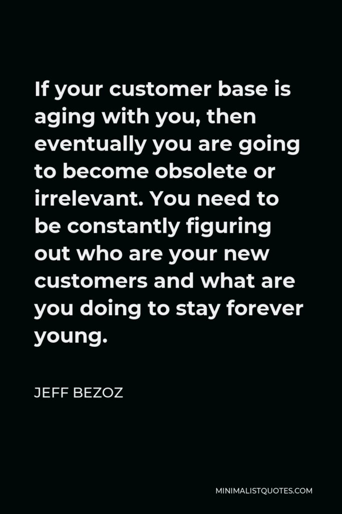 Jeff Bezoz Quote - If your customer base is aging with you, then eventually you are going to become obsolete or irrelevant. You need to be constantly figuring out who are your new customers and what are you doing to stay forever young.