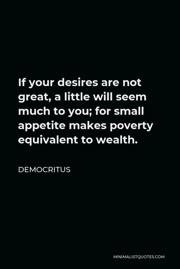Democritus Quote - If your desires are not great, a little will seem much to you; for small appetite makes poverty equivalent to wealth.