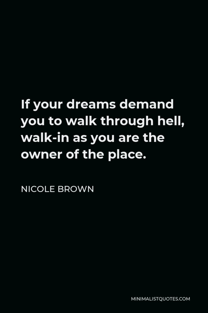 Nicole Brown Quote - If your dreams demand you to walk through hell, walk-in as you are the owner of the place.