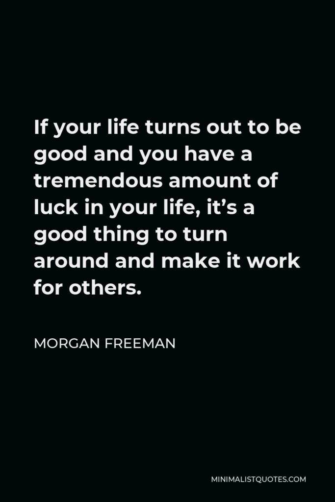 Morgan Freeman Quote - If your life turns out to be good and you have a tremendous amount of luck in your life, it's a good thing to turn around and make it work for others.