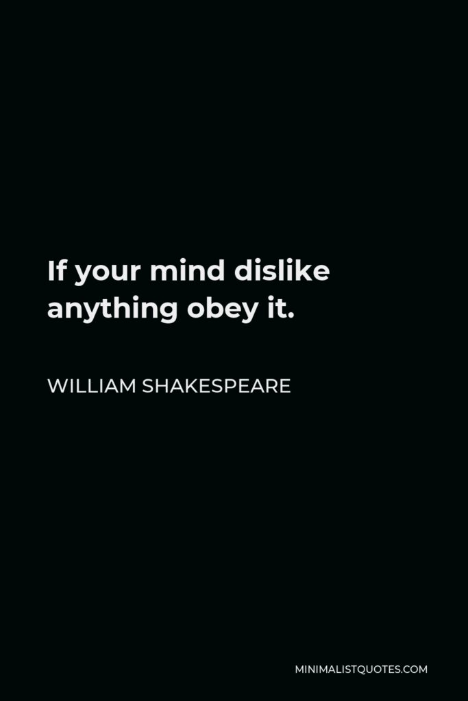 William Shakespeare Quote - If your mind dislike anything obey it.