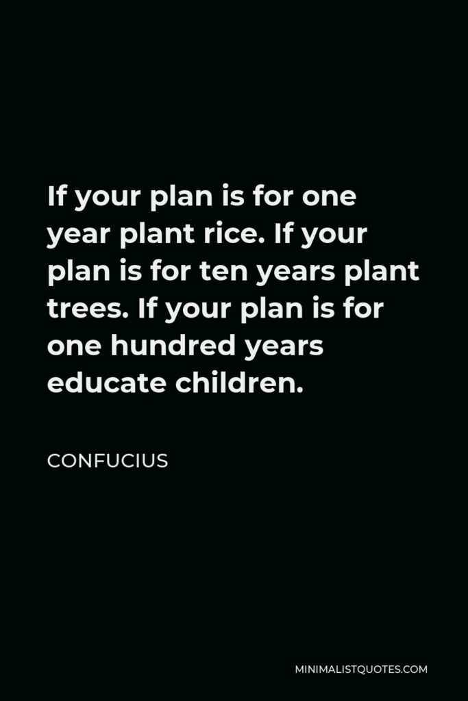 Confucius Quote - If your plan is for one year plant rice. If your plan is for ten years plant trees. If your plan is for one hundred years educate children.