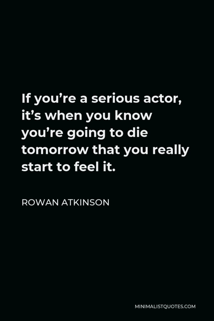 Rowan Atkinson Quote - If you're a serious actor, it's when you know you're going to die tomorrow that you really start to feel it.
