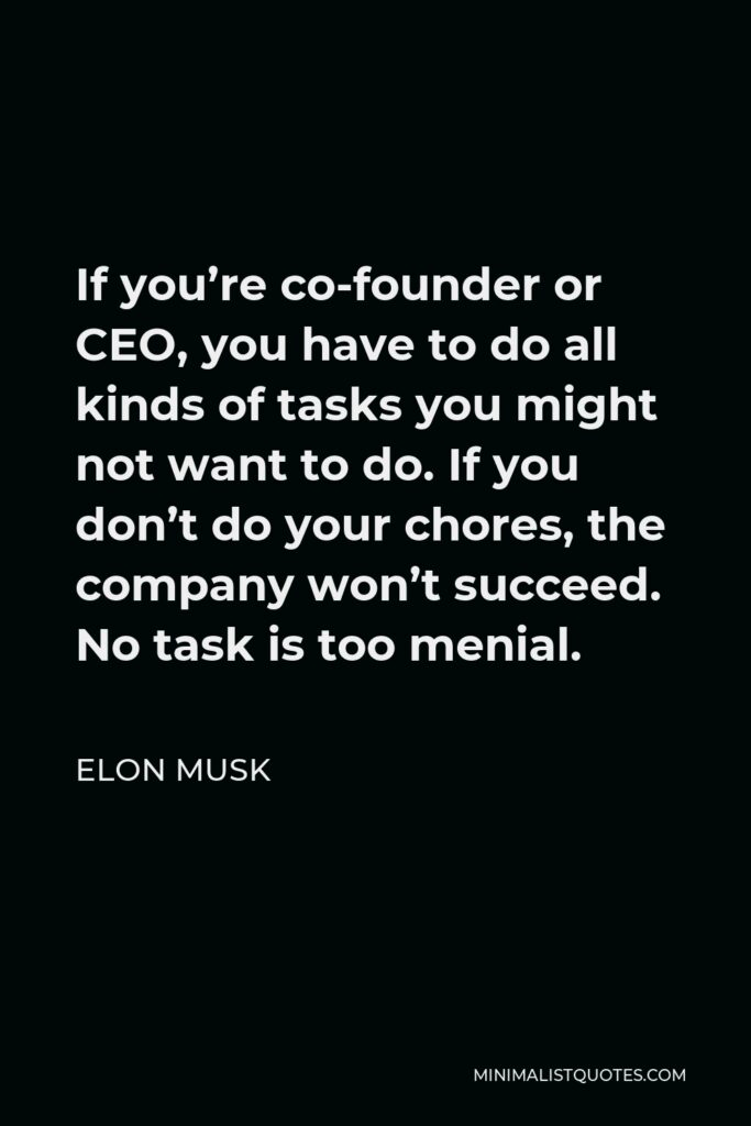 Elon Musk Quote - If you're co-founder or CEO, you have to do all kinds of tasks you might not want to do. If you don't do your chores, the company won't succeed. No task is too menial.