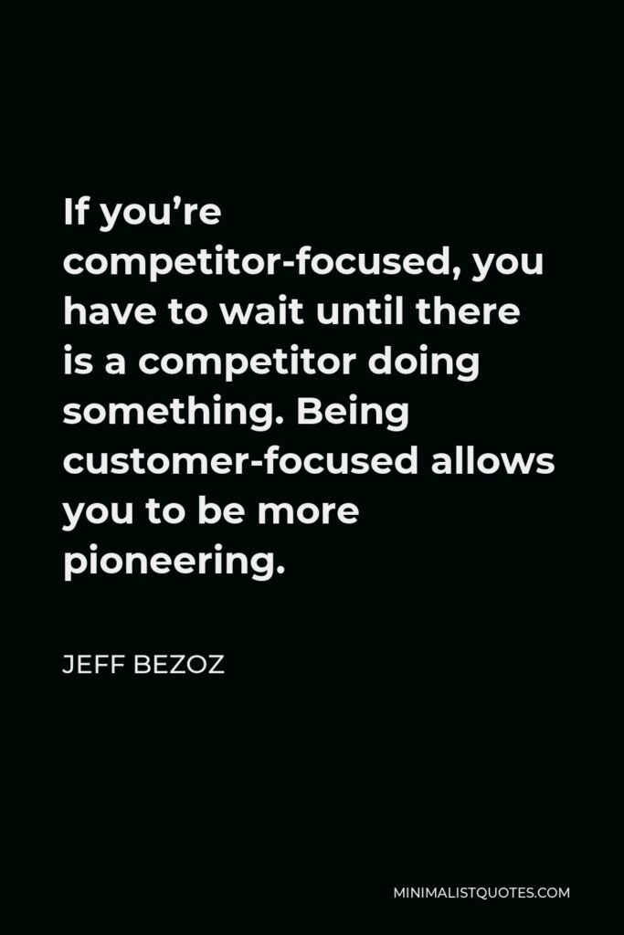 Jeff Bezoz Quote - If you're competitor-focused, you have to wait until there is a competitor doing something. Being customer-focused allows you to be more pioneering.