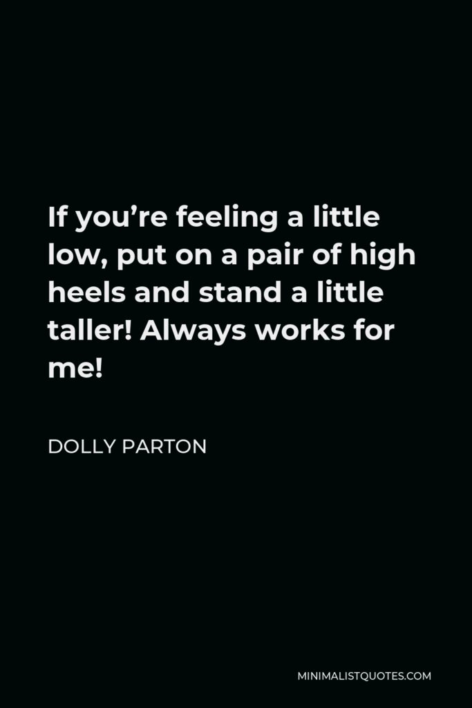 Dolly Parton Quote - If you're feeling a little low, put on a pair of high heels and stand a little taller! Always works for me!