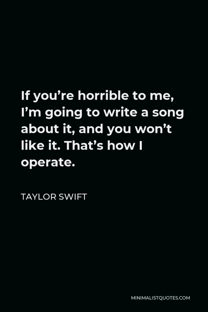 Taylor Swift Quote - If you're horrible to me, I'm going to write a song about it, and you won't like it. That's how I operate.