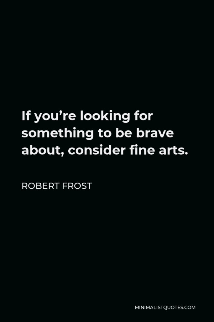 Robert Frost Quote - If you're looking for something to be brave about, consider fine arts.