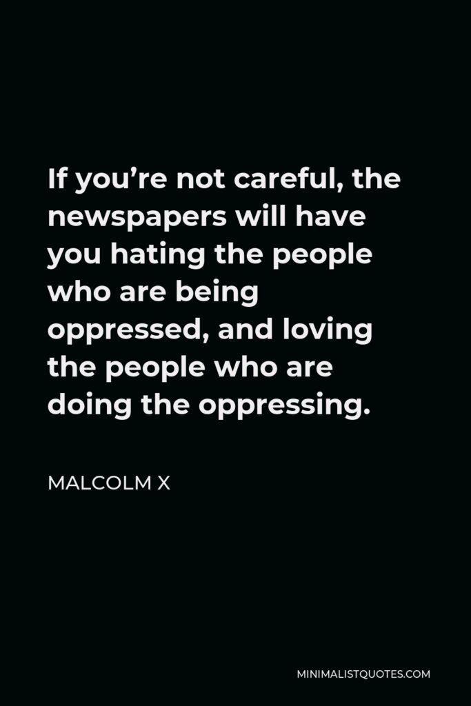 Malcolm X Quote - If you're not careful, the newspapers will have you hating the people who are being oppressed, and loving the people who are doing the oppressing.
