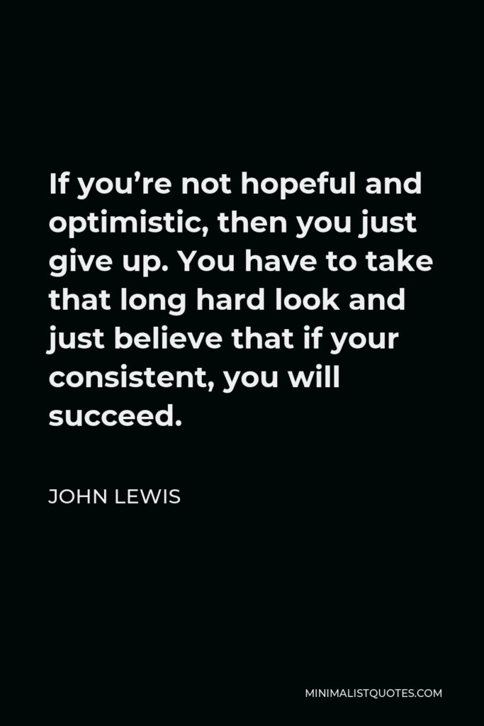 John Lewis Quote - If you're not hopeful and optimistic, then you just give up. You have to take that long hard look and just believe that if your consistent, you will succeed.
