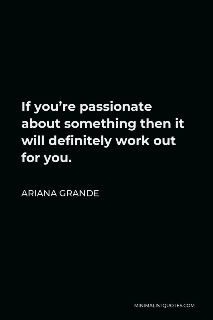 Ariana Grande Quote - If you're passionate about something then it will definitely work out for you.