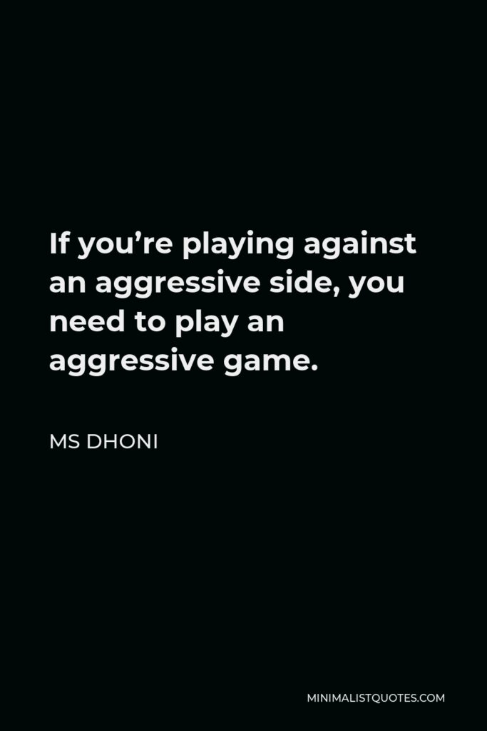 MS Dhoni Quote - If you're playing against an aggressive side, you need to play an aggressive game.