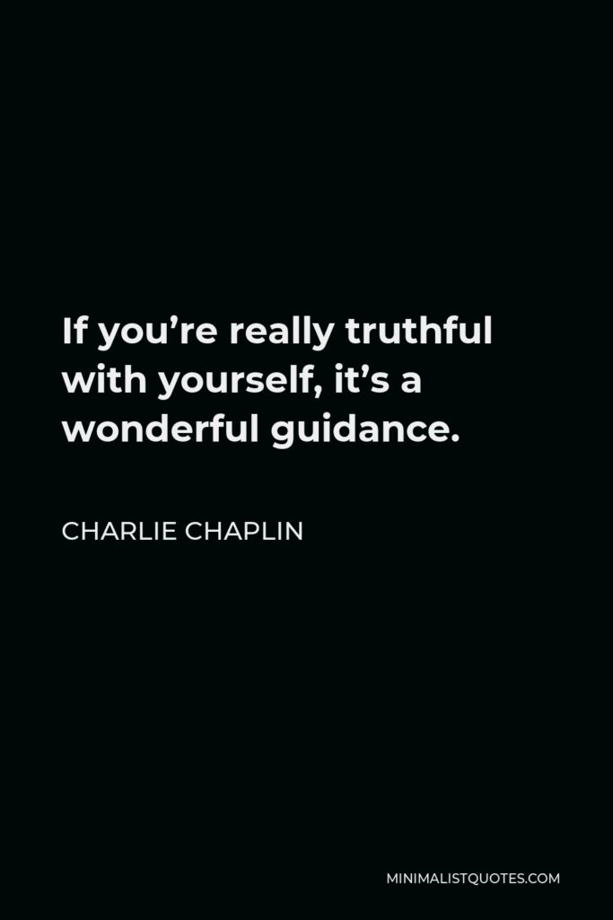 Charlie Chaplin Quote - If you're really truthful with yourself, it's a wonderful guidance.