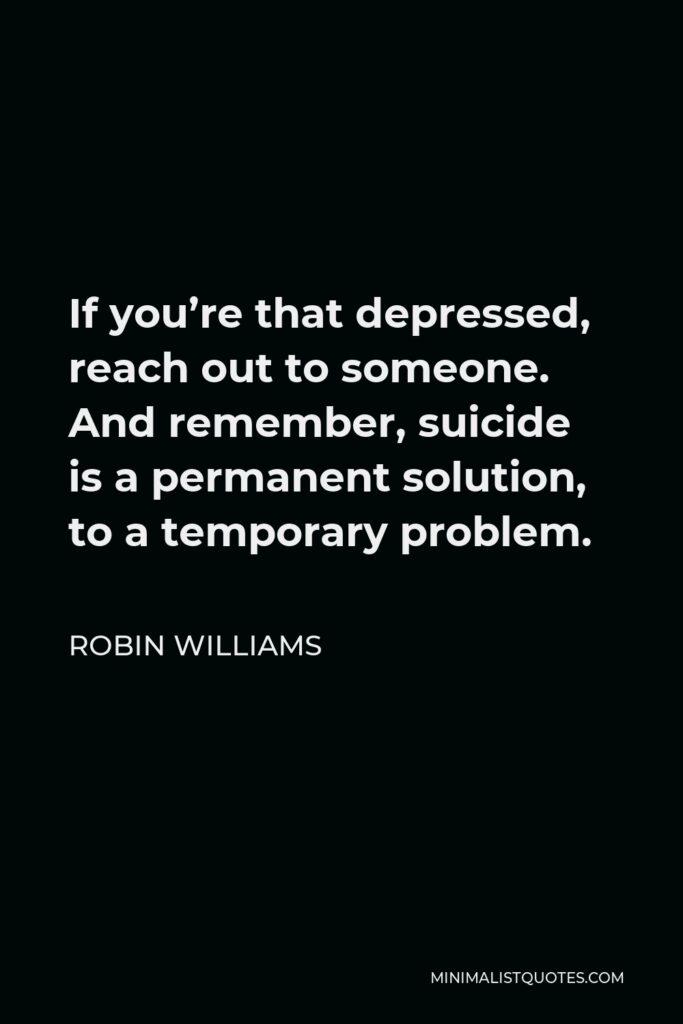 Robin Williams Quote - If you're that depressed, reach out to someone. And remember, suicide is a permanent solution, to a temporary problem.