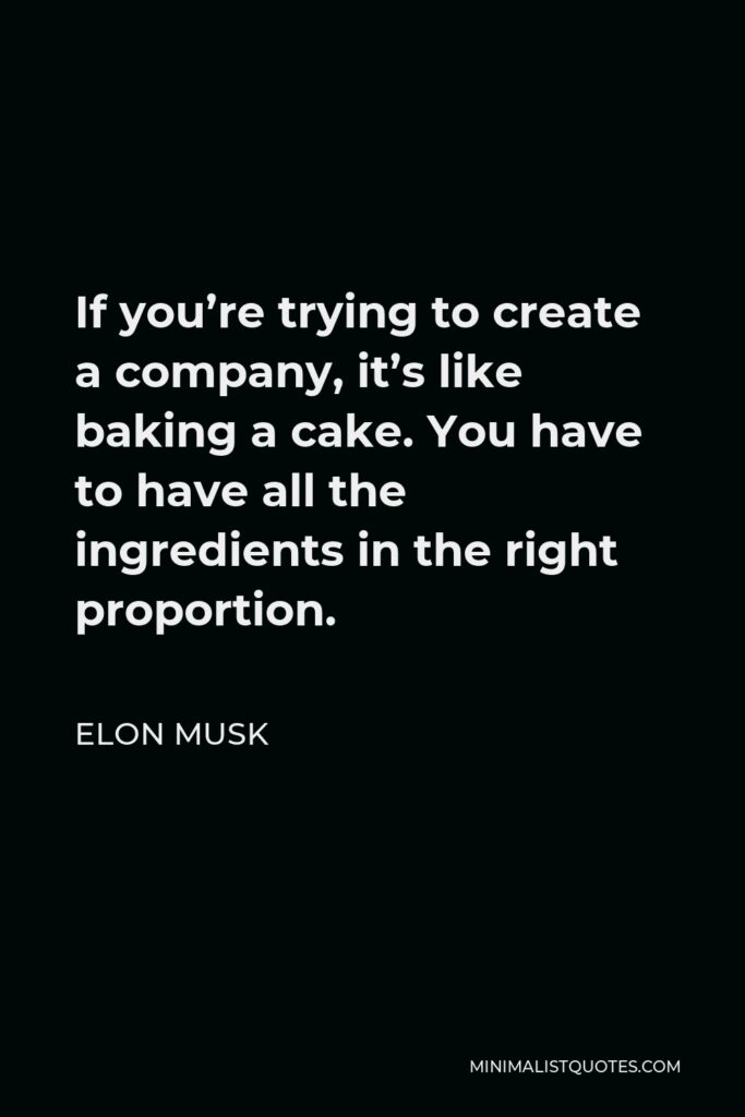 Elon Musk Quote - If you're trying to create a company, it's like baking a cake. You have to have all the ingredients in the right proportion.
