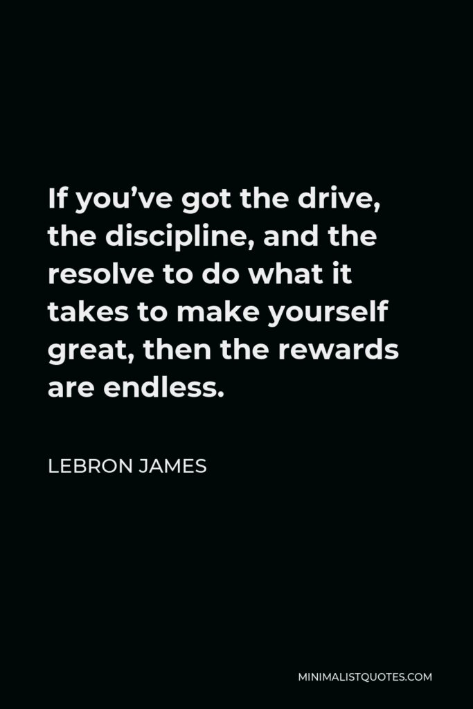 LeBron James Quote - If you've got the drive, the discipline, and the resolve to do what it takes to make yourself great, then the rewards are endless.