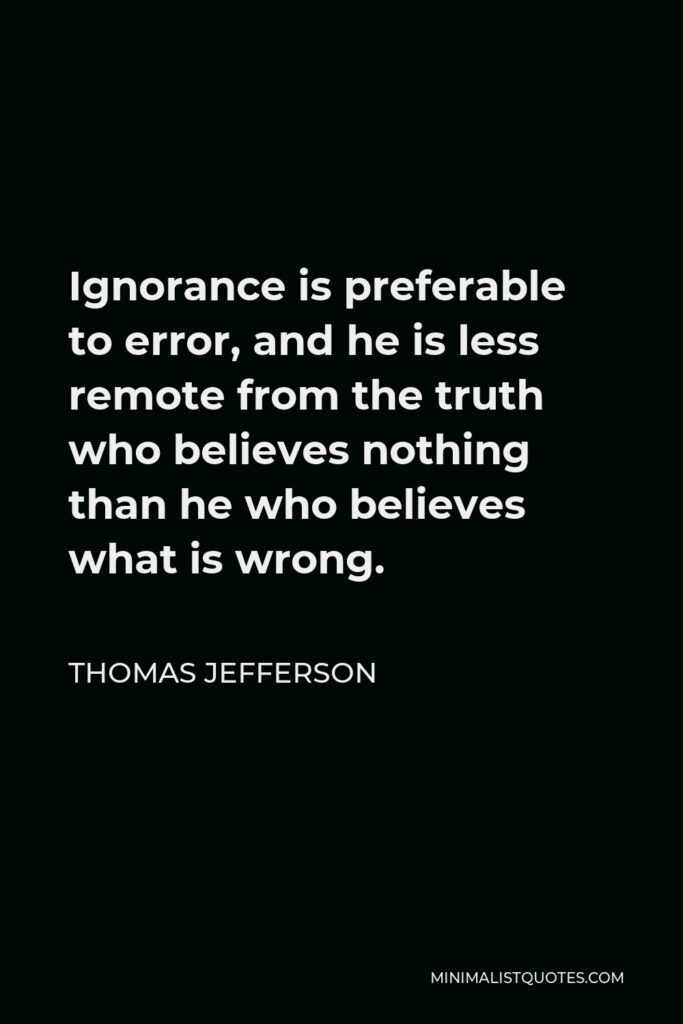 Thomas Jefferson Quote - Ignorance is preferable to error, and he is less remote from the truth who believes nothing than he who believes what is wrong.