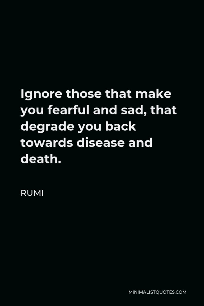 Rumi Quote - Ignore those that make you fearful and sad, that degrade you back towards disease and death.