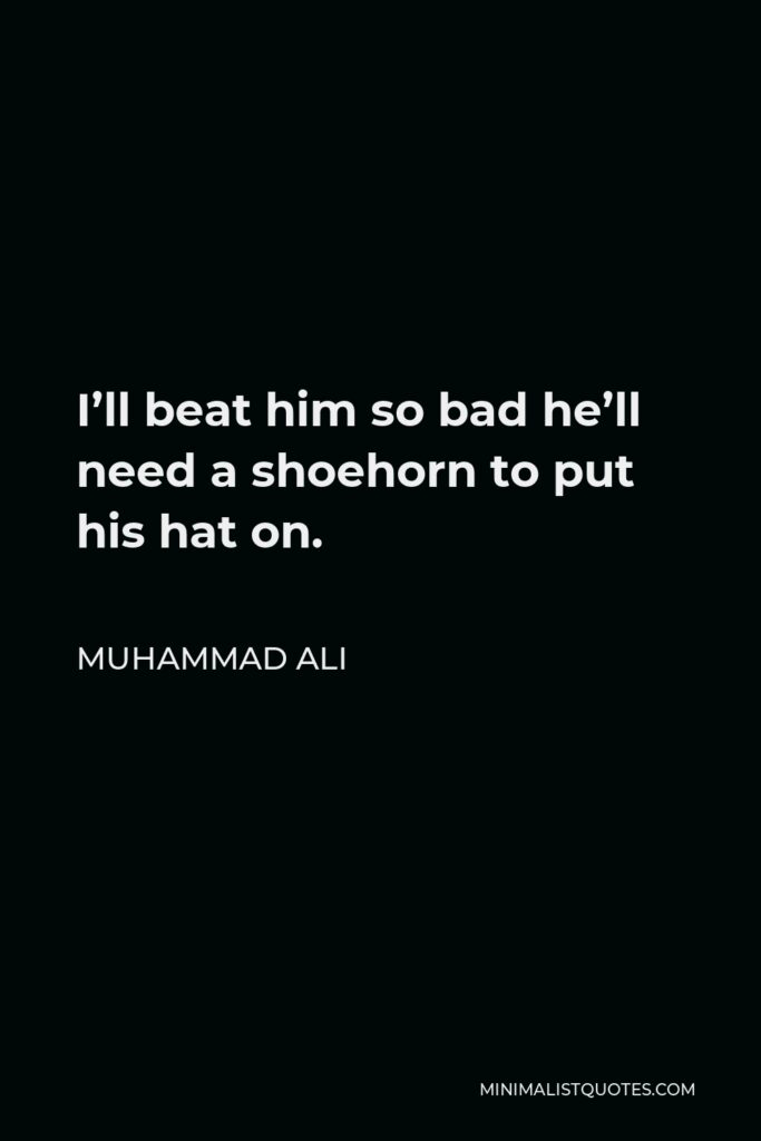 Muhammad Ali Quote - I'll beat him so bad he'll need a shoehorn to put his hat on.