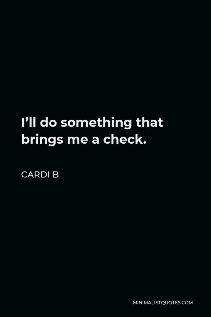 Cardi B Quote - I'll do something that brings me a check.