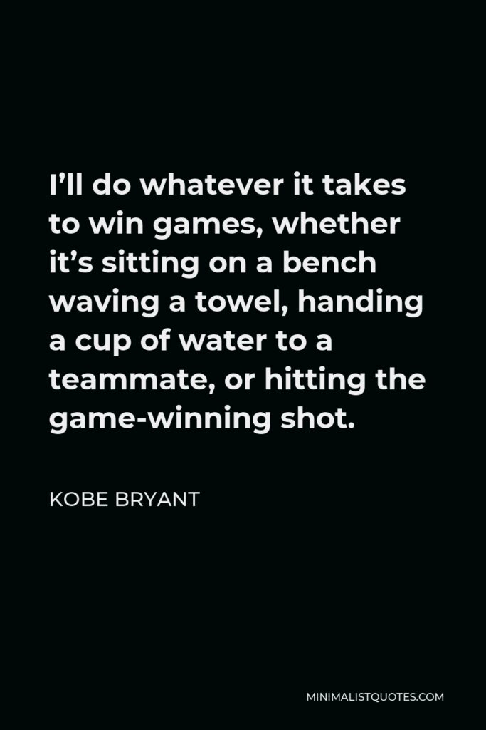 Kobe Bryant Quote - I'll do whatever it takes to win games, whether it's sitting on a bench waving a towel, handing a cup of water to a teammate, or hitting the game-winning shot.