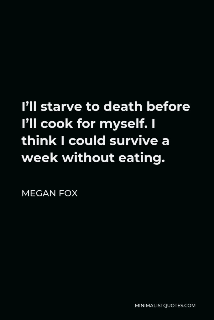 Megan Fox Quote - I'll starve to death before I'll cook for myself. I think I could survive a week without eating.