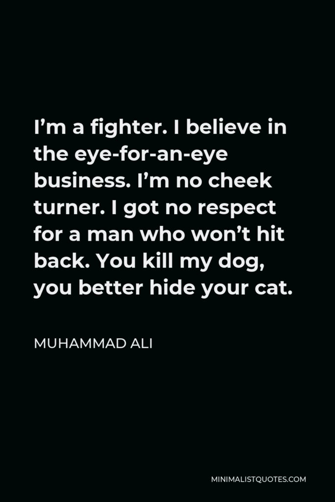 Muhammad Ali Quote - I'm a fighter. I believe in the eye-for-an-eye business. I'm no cheek turner. I got no respect for a man who won't hit back. You kill my dog, you better hide your cat.
