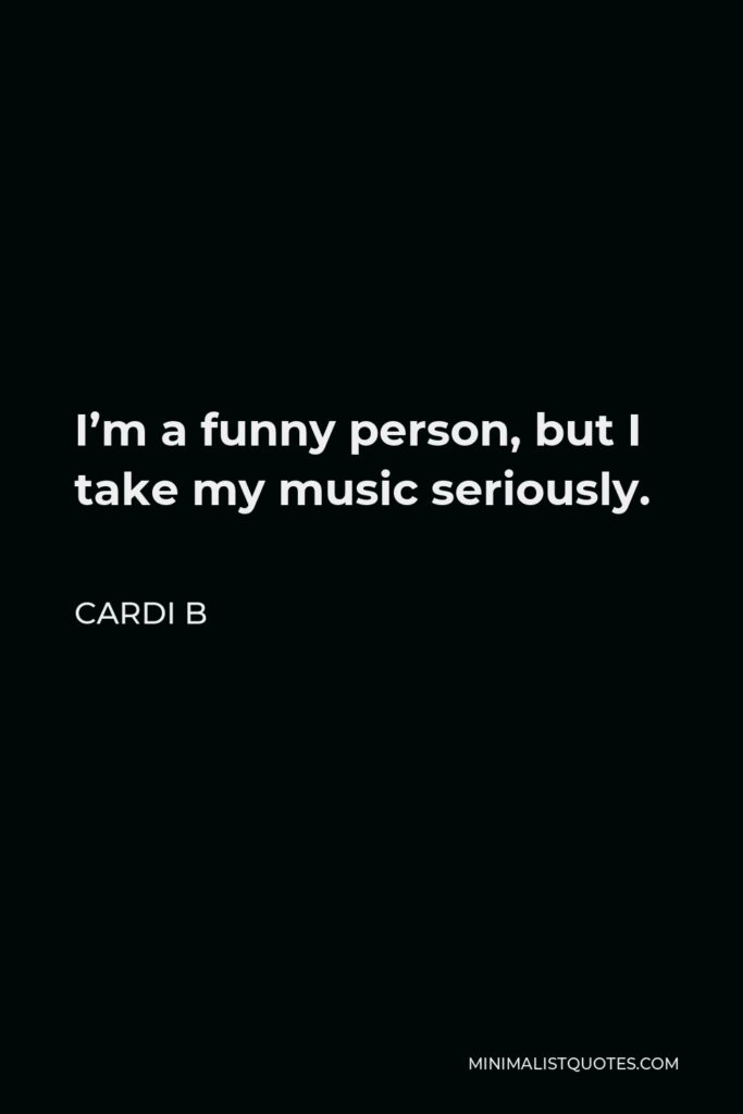 Cardi B Quote - I'm a funny person, but I take my music seriously.