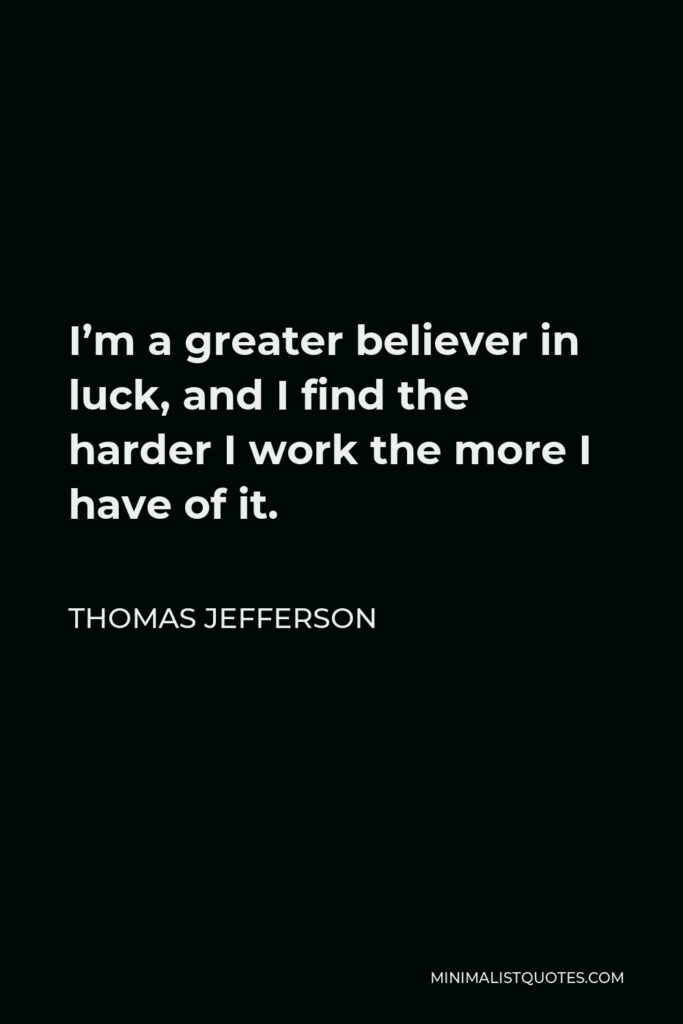 Thomas Jefferson Quote - I'm a greater believer in luck, and I find the harder I work the more I have of it.