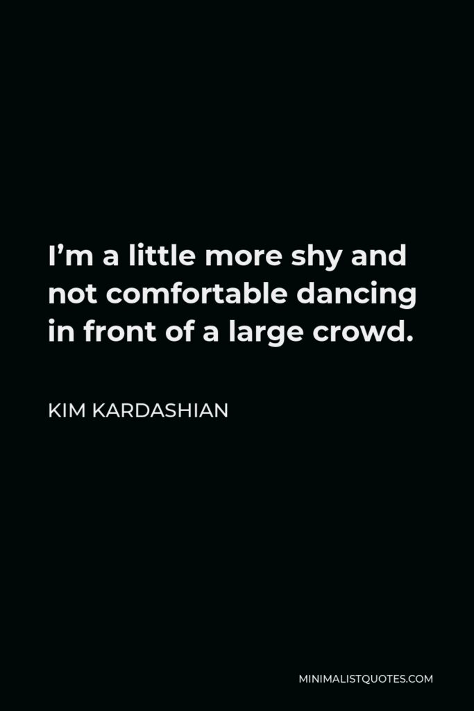 Kim Kardashian Quote - I'm a little more shy and not comfortable dancing in front of a large crowd.