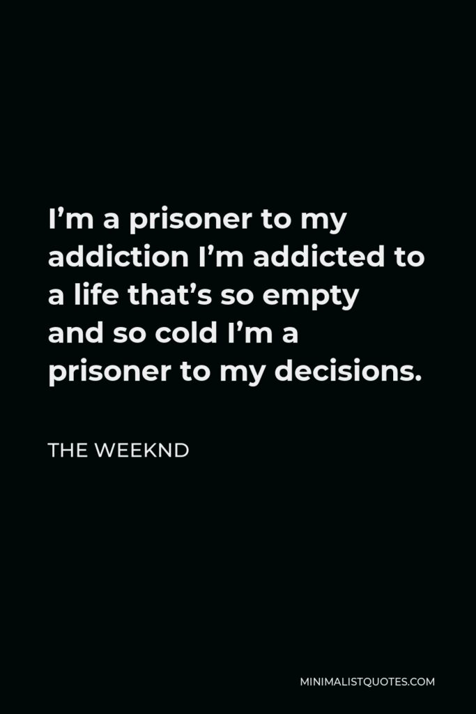 The Weeknd Quote - I'm a prisoner to my addiction I'm addicted to a life that's so empty and so cold I'm a prisoner to my decisions.