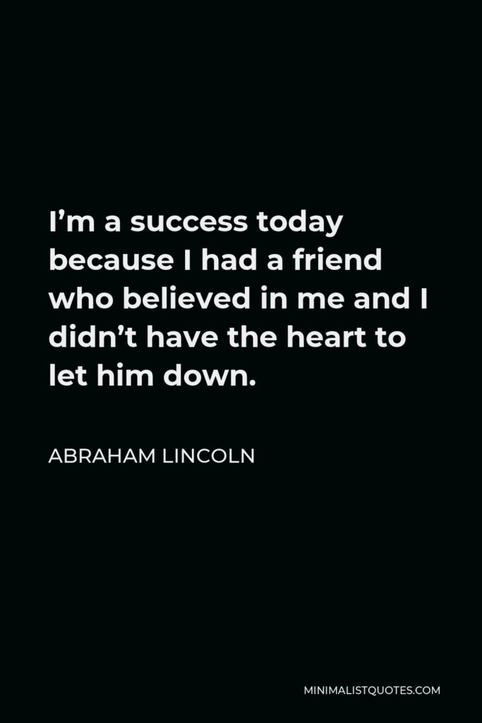 Abraham Lincoln Quote - I'm a success today because I had a friend who believed in me and I didn't have the heart to let him down.