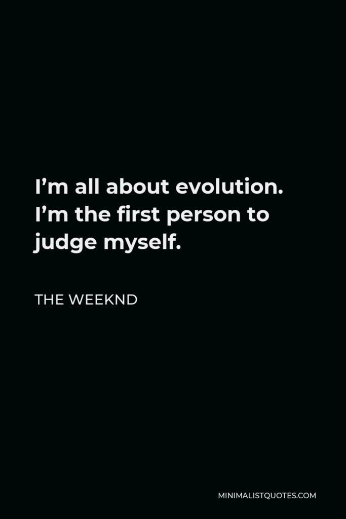 The Weeknd Quote - I'm all about evolution. I'm the first person to judge myself.