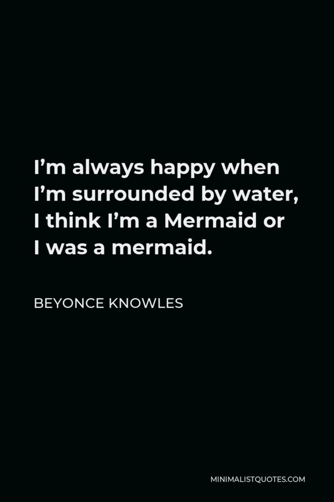 Beyonce Knowles Quote - I'm always happy when I'm surrounded by water, I think I'm a Mermaid or I was a mermaid.