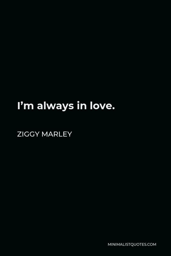 Ziggy Marley Quote - I'm always in love.