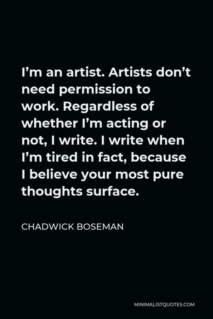 Chadwick Boseman Quote - I'm an artist. Artists don't need permission to work. Regardless of whether I'm acting or not, I write. I write when I'm tired in fact, because I believe your most pure thoughts surface.