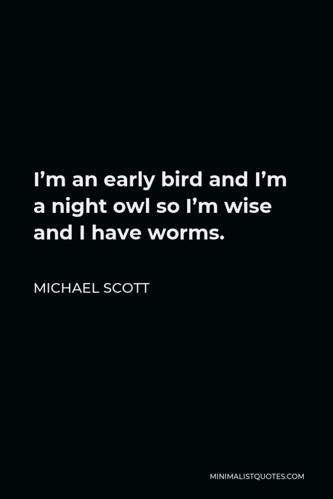 Michael Scott Quote - I'm an early bird and I'm a night owl so I'm wise and I have worms.
