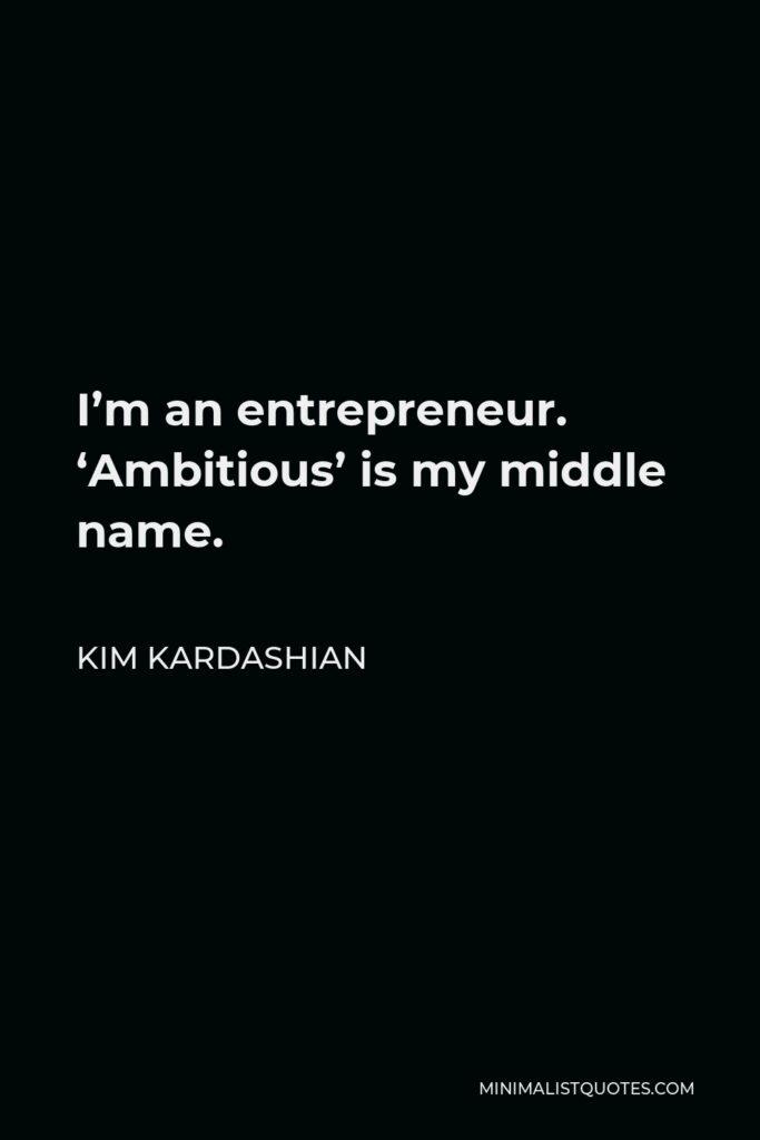 Kim Kardashian Quote - I'm an entrepreneur. 'Ambitious' is my middle name.