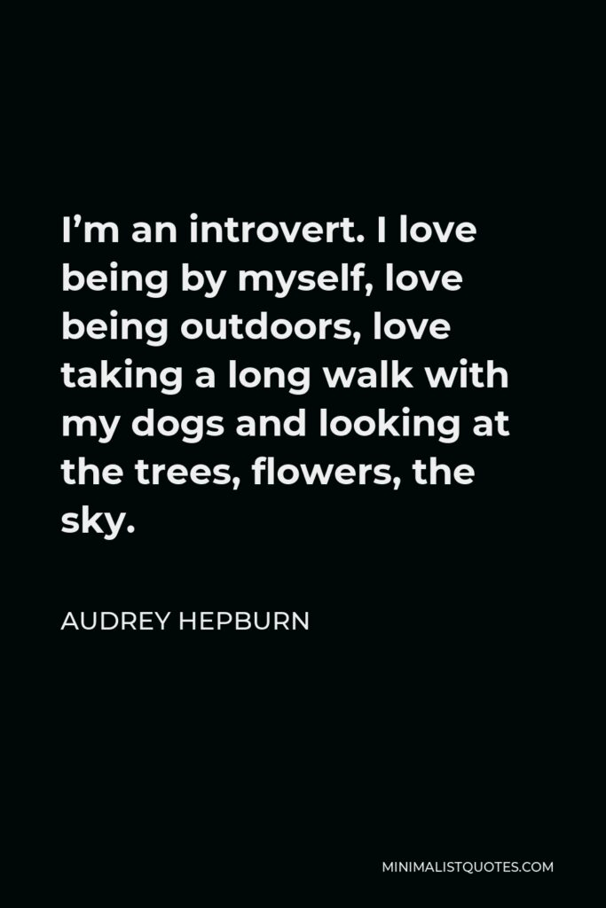 Audrey Hepburn Quote - I'm an introvert. I love being by myself, love being outdoors, love taking a long walk with my dogs and looking at the trees, flowers, the sky.