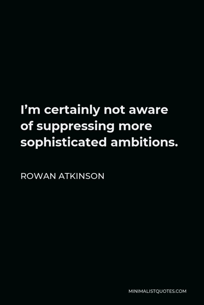 Rowan Atkinson Quote - I'm certainly not aware of suppressing more sophisticated ambitions.