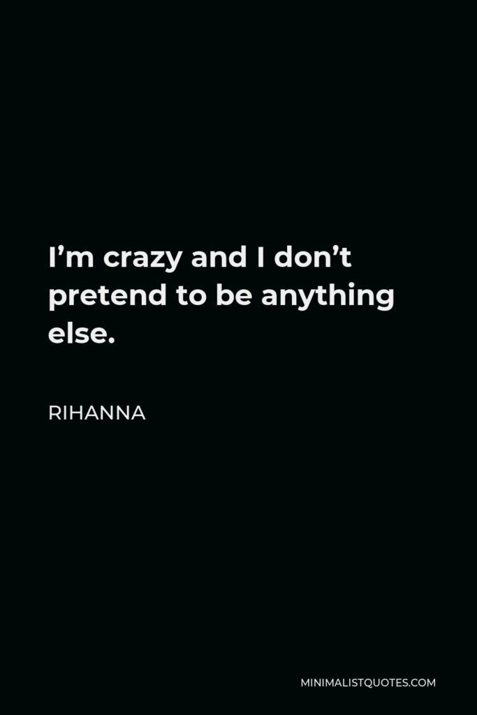 Rihanna Quote - I'm crazy and I don't pretend to be anything else.