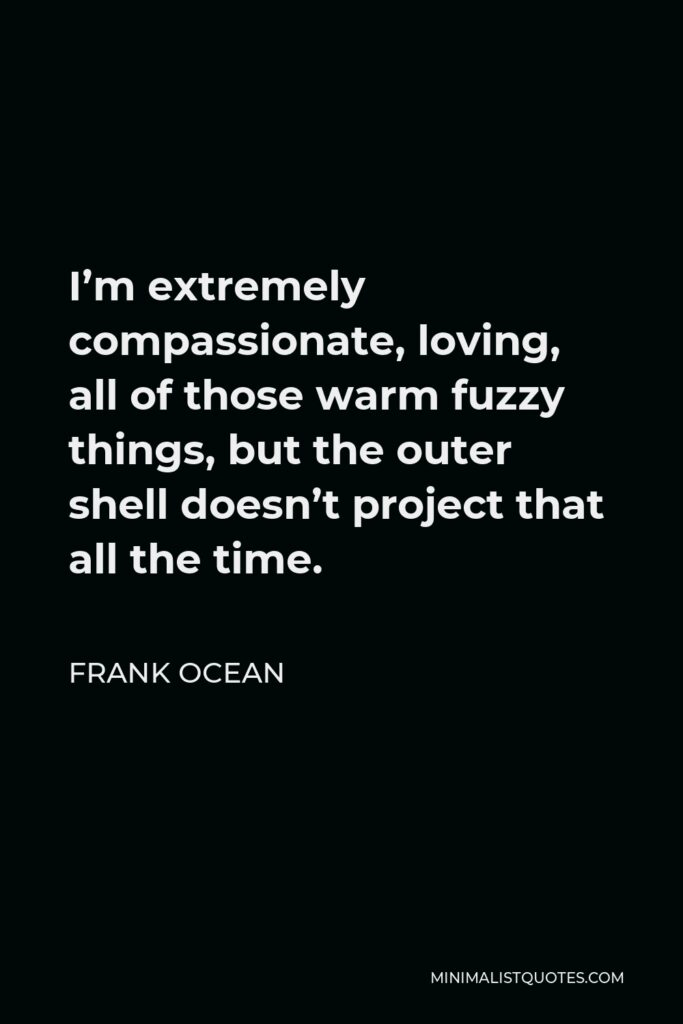 Frank Ocean Quote - I'm extremely compassionate, loving, all of those warm fuzzy things, but the outer shell doesn't project that all the time.