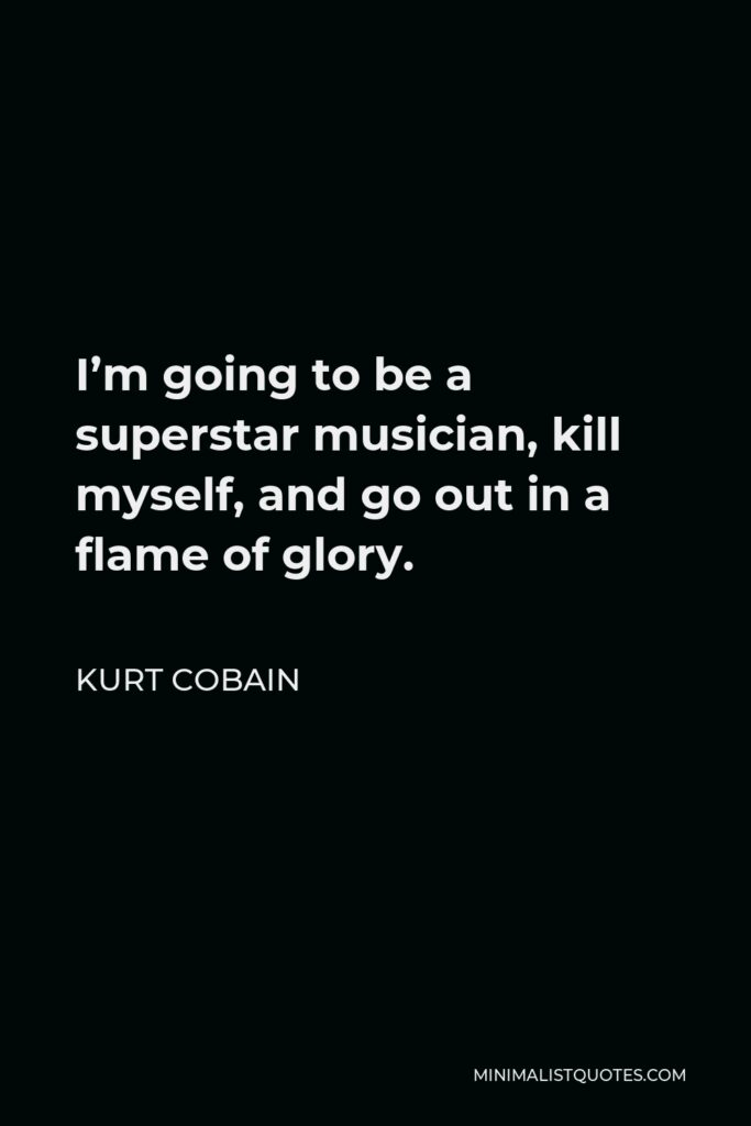 Kurt Cobain Quote - I'm going to be a superstar musician, kill myself, and go out in a flame of glory.